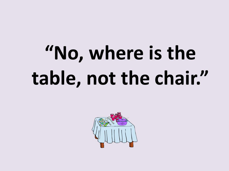"""No, where is the table, not the chair."""