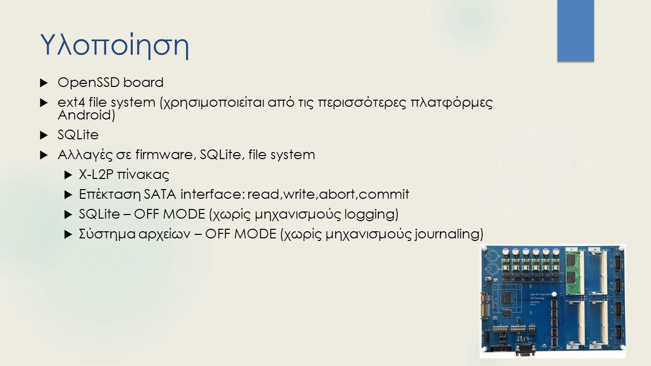 Υλοποίηση  OpenSSD board  ext4 file system (χρησιμοποιείται από τις περισσότερες πλατφόρμες Android)  SQLite  Αλλαγές σε firmware, SQLite, file system  X-L2P πίνακας  Επέκταση SATA interface: read,write,abort,commit  SQLite – OFF MODE (χωρίς μηχανισμούς logging)  Σύστημα αρχείων – OFF MODE (χωρίς μηχανισμούς journaling)