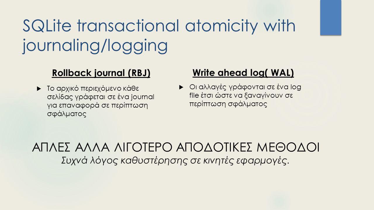 SQLite transactional atomicity with journaling/logging Rollback journal (RBJ)  Το αρχικό περιεχόμενο κάθε σελίδας γράφεται σε ένα journal για επαναφορά σε περίπτωση σφάλματος Write ahead log( WAL)  Οι αλλαγές γράφονται σε ένα log file έτσι ώστε να ξαναγίνουν σε περίπτωση σφάλματος ΑΠΛΕΣ ΑΛΛΑ ΛΙΓΟΤΕΡΟ ΑΠΟΔΟΤΙΚΕΣ ΜΕΘΟΔΟΙ Συχνά λόγος καθυστέρησης σε κινητές εφαρμογές.