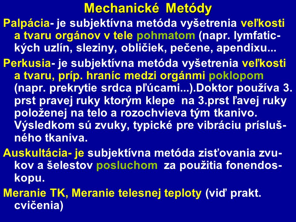 Mechanické Metódy Palpácia- je subjektívna metóda vyšetrenia veľkosti a tvaru orgánov v tele pohmatom (napr. lymfatic- kých uzlín, sleziny, obličiek,