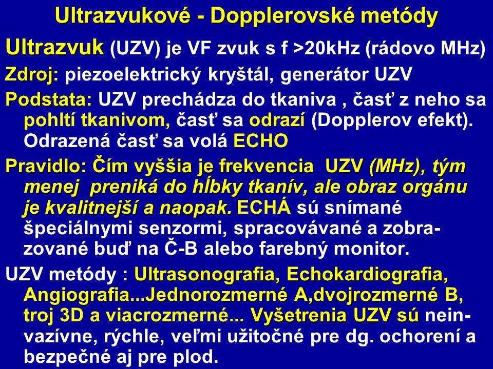 Ultrazvukové - Dopplerovské metódy Ultrazvuk Ultrazvuk (UZV) je VF zvuk s f >20kHz (rádovo MHz) Zdroj Zdroj: piezoelektrický kryštál, generátor UZV Podstata Podstata: UZV prechádza do tkaniva, časť z neho sa pohltí tkanivom, časť sa odrazí (Dopplerov efekt).