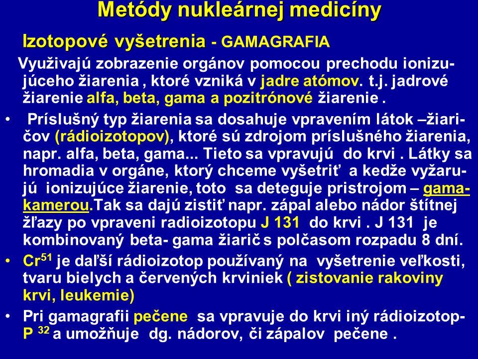 Metódy nukleárnej medicíny Izotopové vyšetrenia Izotopové vyšetrenia - GAMAGRAFIA Využivajú zobrazenie orgánov pomocou prechodu ionizu- júceho žiarenia, ktoré vzniká v jadre atómov.