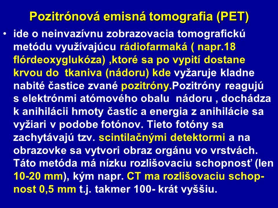 Pozitrónová emisná tomografia (PET) ide o neinvazívnu zobrazovacia tomografickú metódu využívajúcu rádiofarmaká ( napr.18 flórdeoxyglukóza),ktoré sa po vypití dostane krvou do tkaniva (nádoru) kde vyžaruje kladne nabité častice zvané pozitróny.Pozitróny reagujú s elektrónmi atómového obalu nádoru, dochádza k anihilácii hmoty častíc a energia z anihilácie sa vyžiari v podobe fotónov.