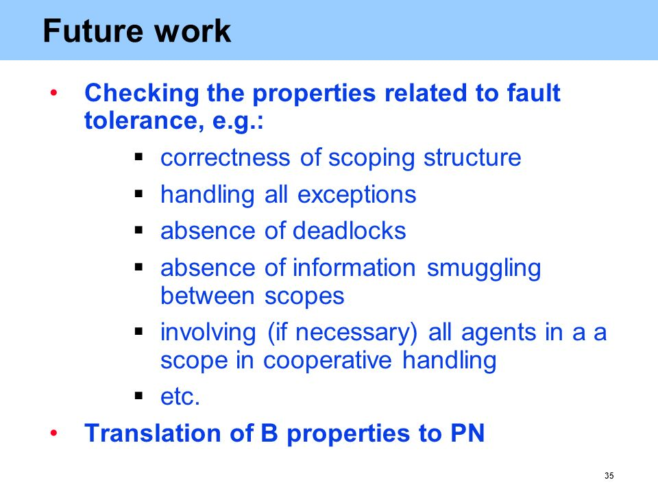 35 Future work Checking the properties related to fault tolerance, e.g.:  correctness of scoping structure  handling all exceptions  absence of deadlocks  absence of information smuggling between scopes  involving (if necessary) all agents in a a scope in cooperative handling  etc.
