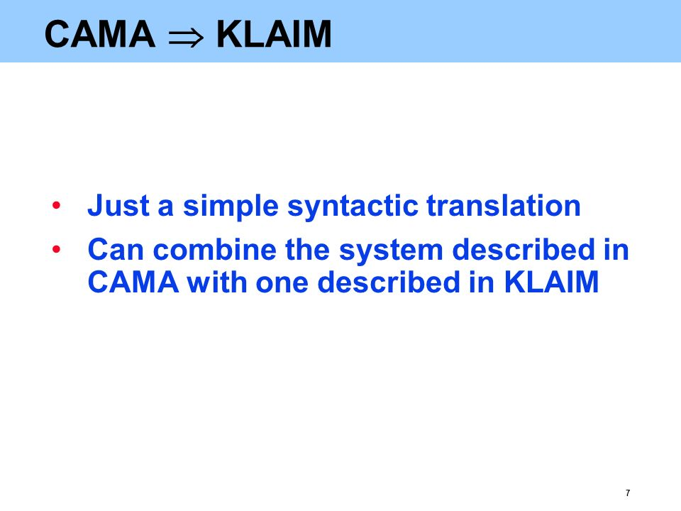7 CAMA  KLAIM Just a simple syntactic translation Can combine the system described in CAMA with one described in KLAIM