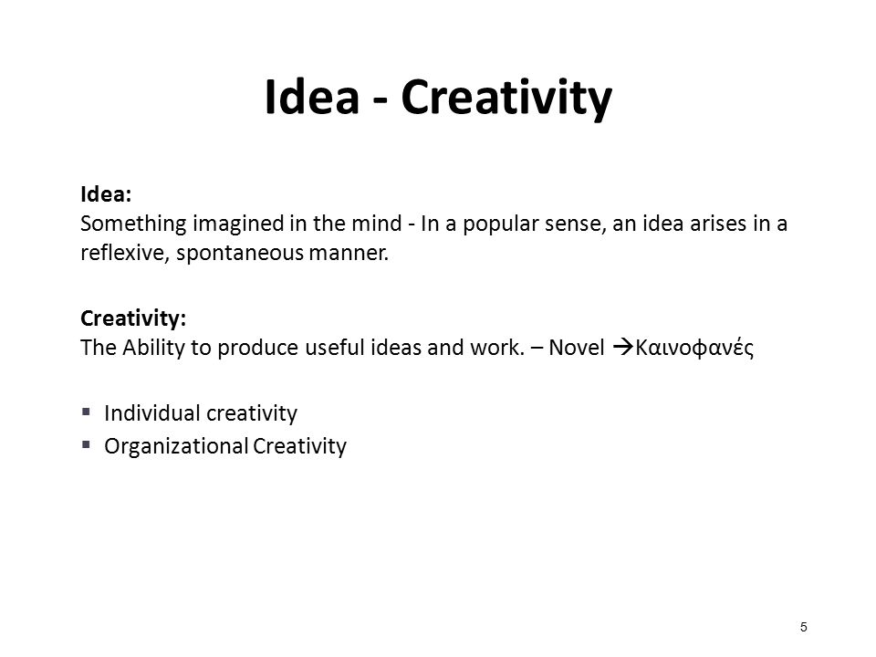 Idea - Creativity 5 Idea: Something imagined in the mind - In a popular sense, an idea arises in a reflexive, spontaneous manner.