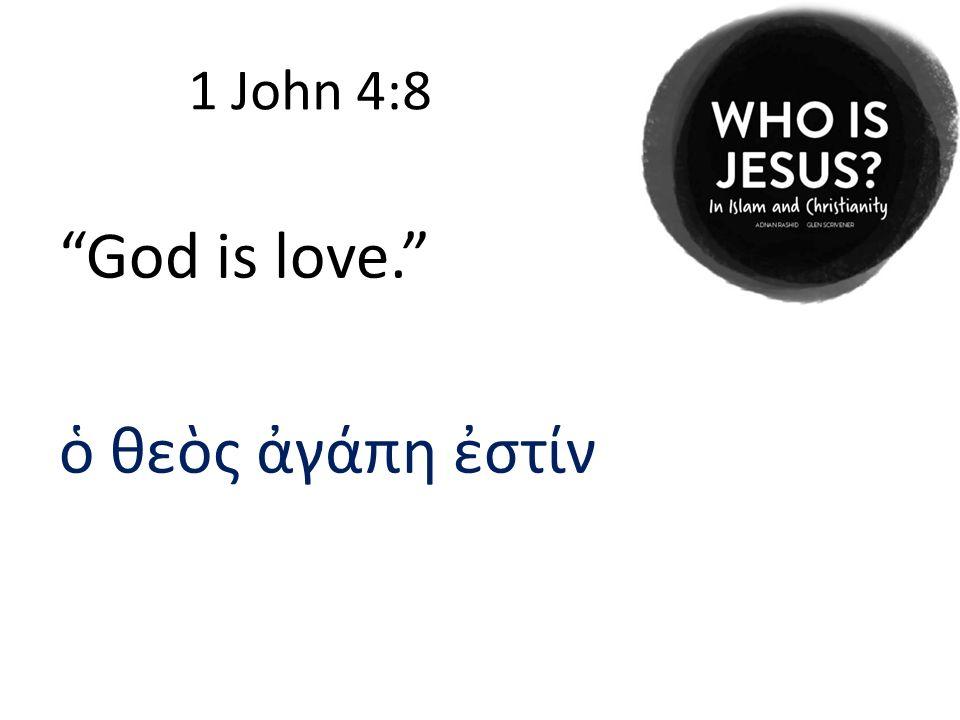 1 John 4:8 God is love. ὁ θεὸς ἀγάπη ἐστίν