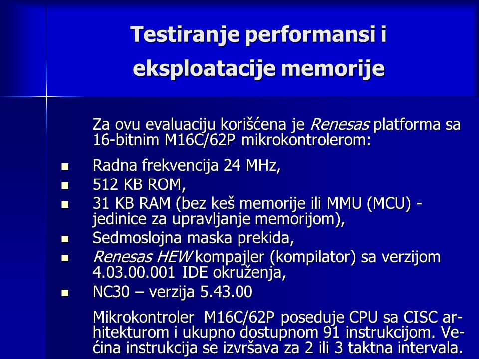Testiranje performansi i eksploatacije memorije Za ovu evaluaciju korišćena je Renesas platforma sa 16-bitnim M16C/62P mikrokontrolerom: Radna frekvencija 24 MHz, Radna frekvencija 24 MHz, 512 KB ROM, 512 KB ROM, 31 KB RAM (bez keš memorije ili MMU (MCU) - jedinice za upravljanje memorijom), 31 KB RAM (bez keš memorije ili MMU (MCU) - jedinice za upravljanje memorijom), Sedmoslojna maska prekida, Sedmoslojna maska prekida, Renesas HEW kompajler (kompilator) sa verzijom 4.03.00.001 IDE okruženja, Renesas HEW kompajler (kompilator) sa verzijom 4.03.00.001 IDE okruženja, NC30 – verzija 5.43.00 NC30 – verzija 5.43.00 Mikrokontroler M16C/62P poseduje CPU sa CISC ar- hitekturom i ukupno dostupnom 91 instrukcijom.