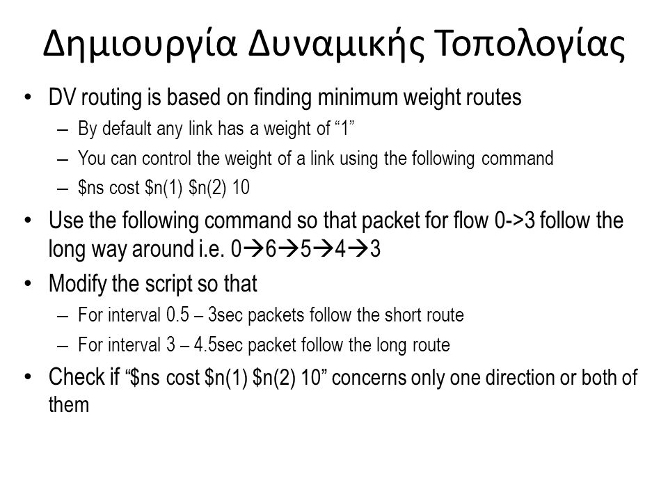 Δημιουργία Δυναμικής Τοπολογίας DV routing is based on finding minimum weight routes – By default any link has a weight of 1 – You can control the weight of a link using the following command – $ns cost $n(1) $n(2) 10 Use the following command so that packet for flow 0->3 follow the long way around i.e.