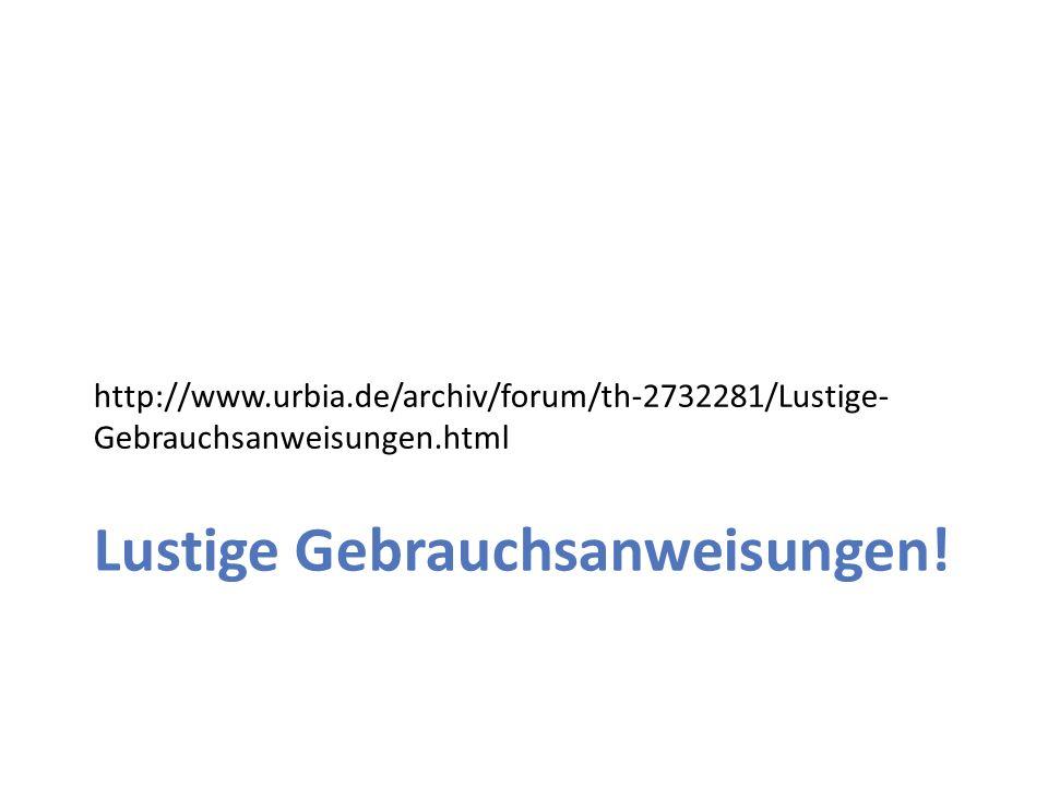 http://www.urbia.de/archiv/forum/th-2732281/Lustige- Gebrauchsanweisungen.html Lustige Gebrauchsanweisungen!