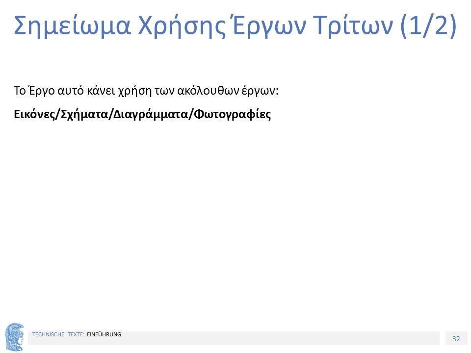 32 TECHNISCHE TEXTE: EINFÜHRUNG Σημείωμα Χρήσης Έργων Τρίτων (1/2) Το Έργο αυτό κάνει χρήση των ακόλουθων έργων: Εικόνες/Σχήματα/Διαγράμματα/Φωτογραφί