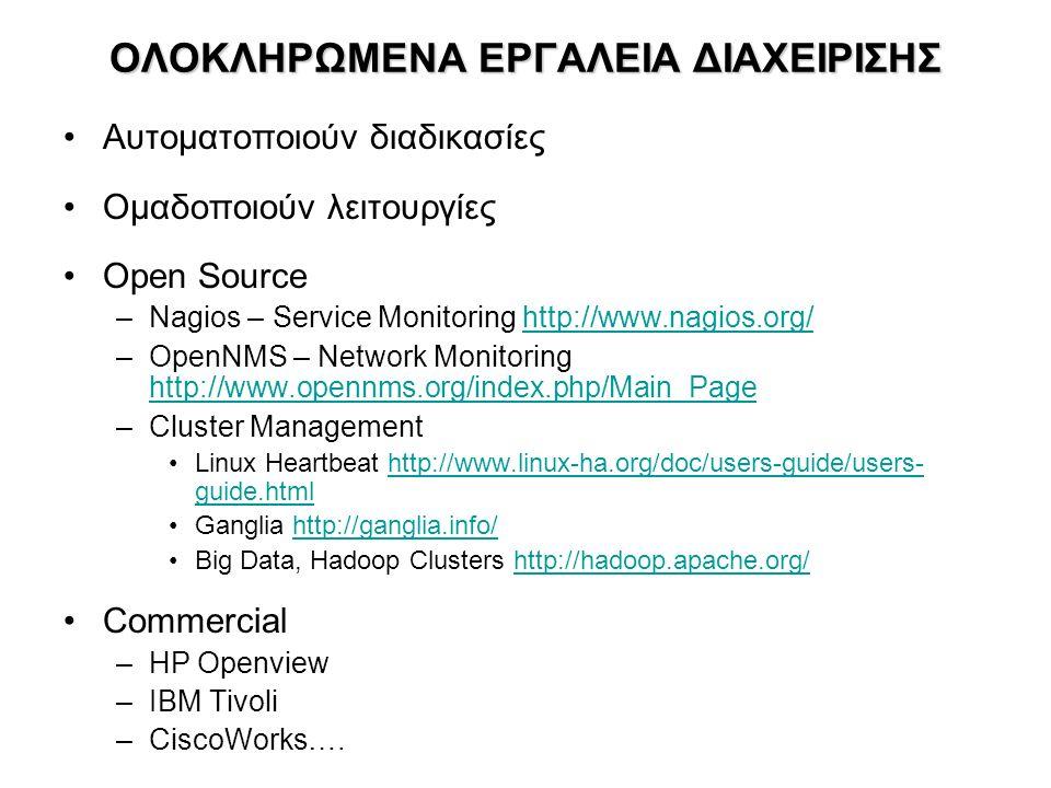 ΟΛΟΚΛΗΡΩΜΕΝΑ ΕΡΓΑΛΕΙΑ ΔΙΑΧΕΙΡΙΣΗΣ Αυτοματοποιούν διαδικασίες Ομαδοποιούν λειτουργίες Open Source –Nagios – Service Monitoring http://www.nagios.org/http://www.nagios.org/ –OpenNMS – Network Monitoring http://www.opennms.org/index.php/Main_Page http://www.opennms.org/index.php/Main_Page –Cluster Management Linux Heartbeat http://www.linux-ha.org/doc/users-guide/users- guide.htmlhttp://www.linux-ha.org/doc/users-guide/users- guide.html Ganglia http://ganglia.info/http://ganglia.info/ Big Data, Hadoop Clusters http://hadoop.apache.org/http://hadoop.apache.org/ Commercial –HP Openview –IBM Tivoli –CiscoWorks….