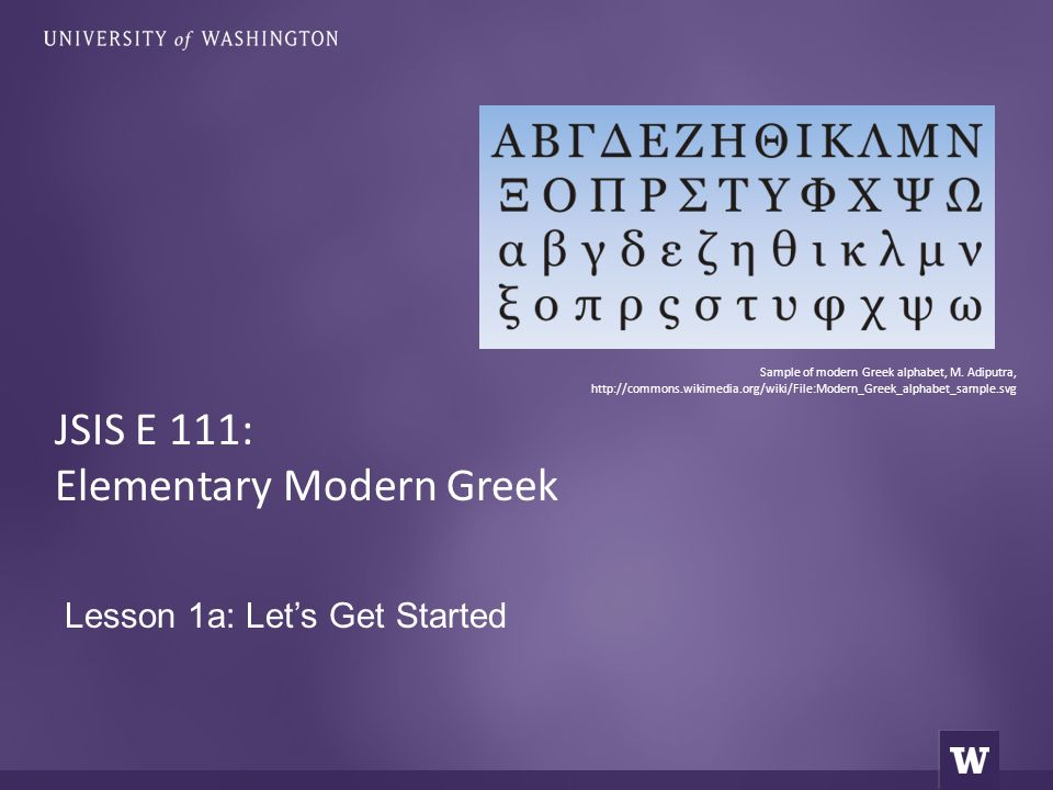 Lesson 1a: Let's Get Started JSIS E 111: Elementary Modern Greek Sample of modern Greek alphabet, M. Adiputra, http://commons.wikimedia.org/wiki/File: