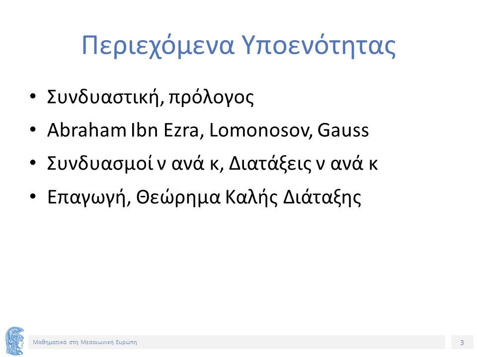3 Μαθηματικά στη Μεσαιωνική Ευρώπη Περιεχόμενα Υποενότητας Συνδυαστική, πρόλογος Abraham Ibn Ezra, Lomonosov, Gauss Συνδυασμοί ν ανά κ, Διατάξεις ν ανά κ Επαγωγή, Θεώρημα Καλής Διάταξης