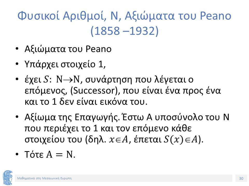 30 Μαθηματικά στη Μεσαιωνική Ευρώπη Φυσικοί Αριθμοί, Ν, Αξιώματα του Peano (1858 –1932)