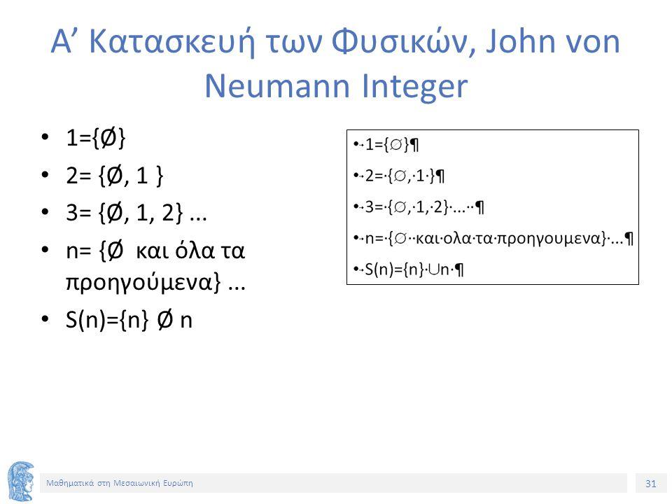 31 Μαθηματικά στη Μεσαιωνική Ευρώπη Α' Κατασκευή των Φυσικών, John von Neumann Integer 1={Ø} 2= {Ø, 1 } 3= {Ø, 1, 2}...
