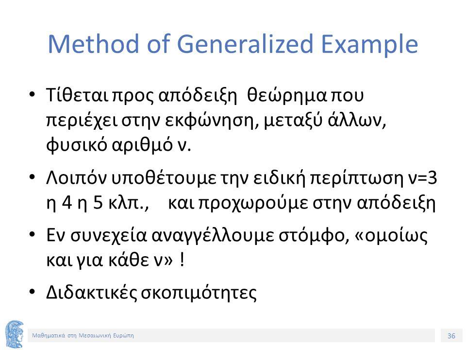 36 Μαθηματικά στη Μεσαιωνική Ευρώπη Method of Generalized Example Τίθεται προς απόδειξη θεώρημα που περιέχει στην εκφώνηση, μεταξύ άλλων, φυσικό αριθμό ν.