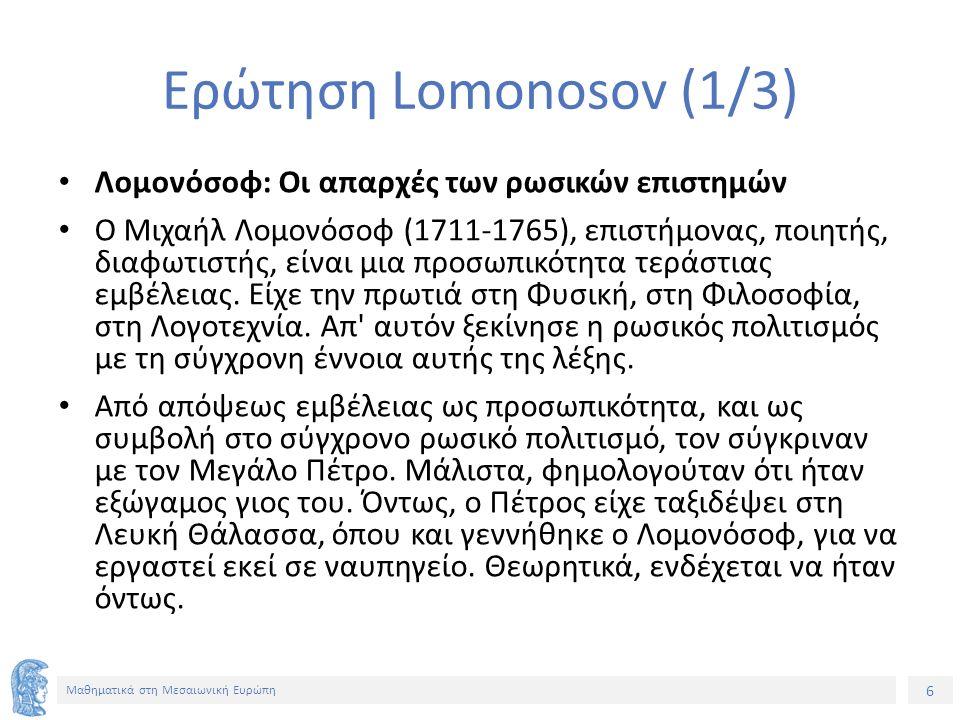 6 Μαθηματικά στη Μεσαιωνική Ευρώπη Ερώτηση Lomonosov (1/3) Λομονόσοφ: Οι απαρχές των ρωσικών επιστημών Ο Μιχαήλ Λομονόσοφ (1711-1765), επιστήμονας, ποιητής, διαφωτιστής, είναι μια προσωπικότητα τεράστιας εμβέλειας.
