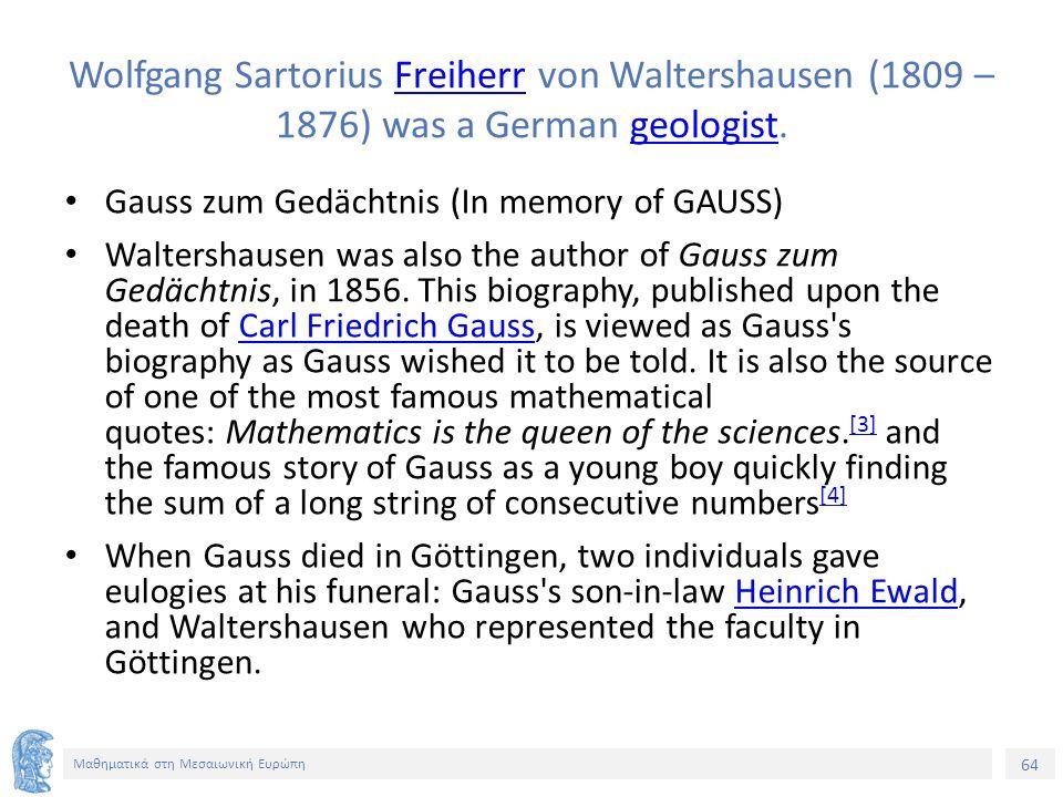 64 Μαθηματικά στη Μεσαιωνική Ευρώπη Wolfgang Sartorius Freiherr von Waltershausen (1809 – 1876) was a German geologist.Freiherrgeologist Gauss zum Gedächtnis (In memory of GAUSS) Waltershausen was also the author of Gauss zum Gedächtnis, in 1856.