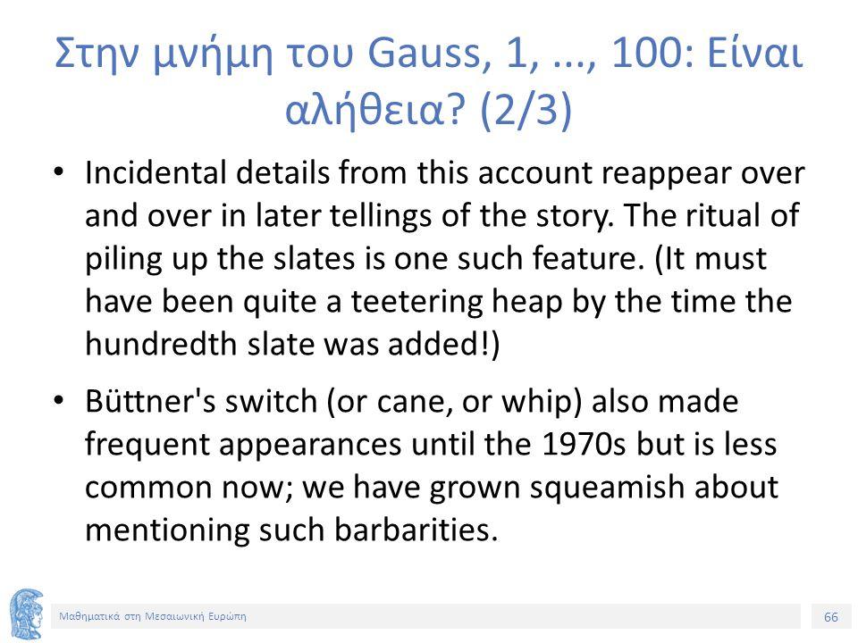 66 Μαθηματικά στη Μεσαιωνική Ευρώπη Στην μνήμη του Gauss, 1,..., 100: Είναι αλήθεια.