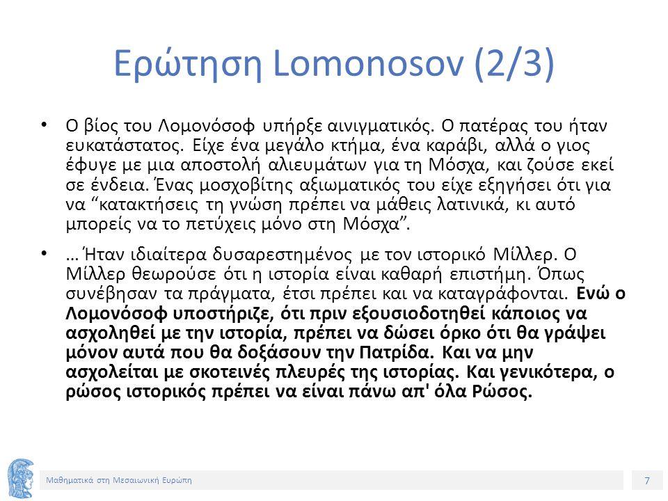 7 Μαθηματικά στη Μεσαιωνική Ευρώπη Ερώτηση Lomonosov (2/3) Ο βίος του Λομονόσοφ υπήρξε αινιγματικός.