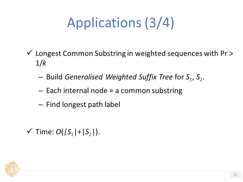 15 Τίτλος Ενότητας Applications (3/4) Longest Common Substring in weighted sequences with Pr > 1/k – Build Generalised Weighted Suffix Tree for S 1, S 2.