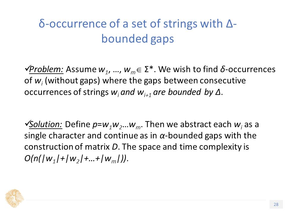 28 Τίτλος Ενότητας δ-occurrence of a set of strings with Δ- bounded gaps Problem: Assume w 1, …, w m  Σ*.