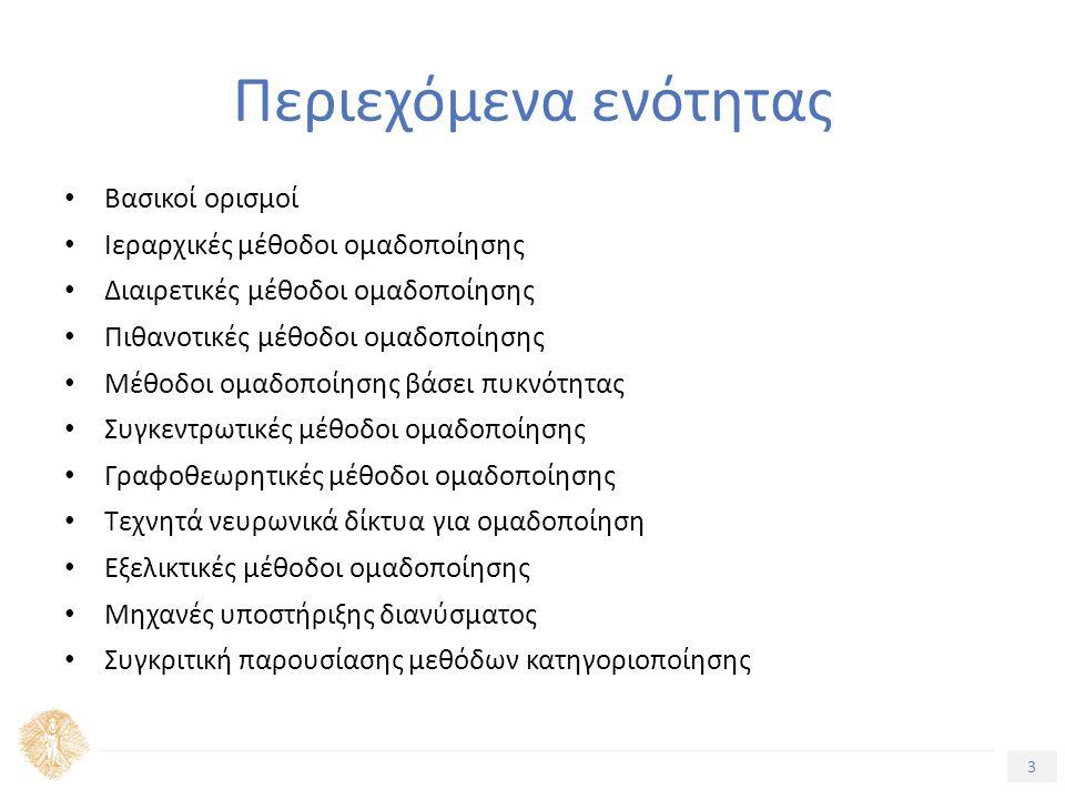 3 Τίτλος Ενότητας Περιεχόμενα ενότητας Βασικοί ορισμοί Ιεραρχικές μέθοδοι ομαδοποίησης Διαιρετικές μέθοδοι ομαδοποίησης Πιθανοτικές μέθοδοι ομαδοποίησης Μέθοδοι ομαδοποίησης βάσει πυκνότητας Συγκεντρωτικές μέθοδοι ομαδοποίησης Γραφοθεωρητικές μέθοδοι ομαδοποίησης Τεχνητά νευρωνικά δίκτυα για ομαδοποίηση Εξελικτικές μέθοδοι ομαδοποίησης Μηχανές υποστήριξης διανύσματος Συγκριτική παρουσίασης μεθόδων κατηγοριοποίησης