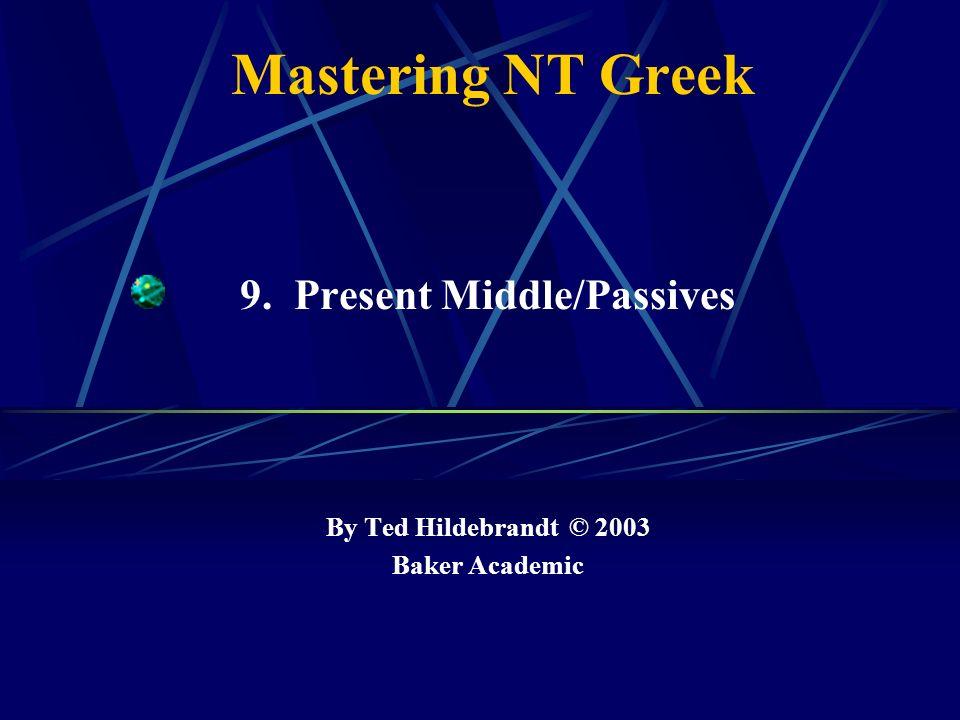 Mastering NT Greek 9. Present Middle/Passives By Ted Hildebrandt © 2003 Baker Academic