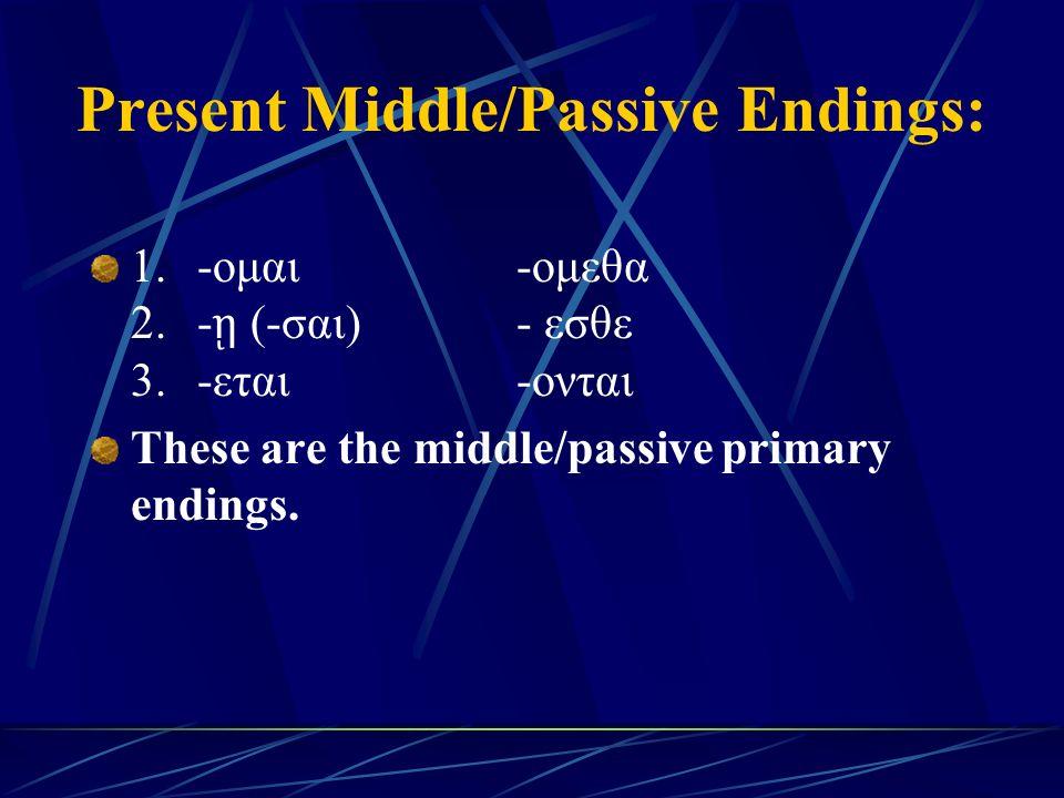 Present Middle/Passive Endings: 1. -ομαι -ομεθα 2.