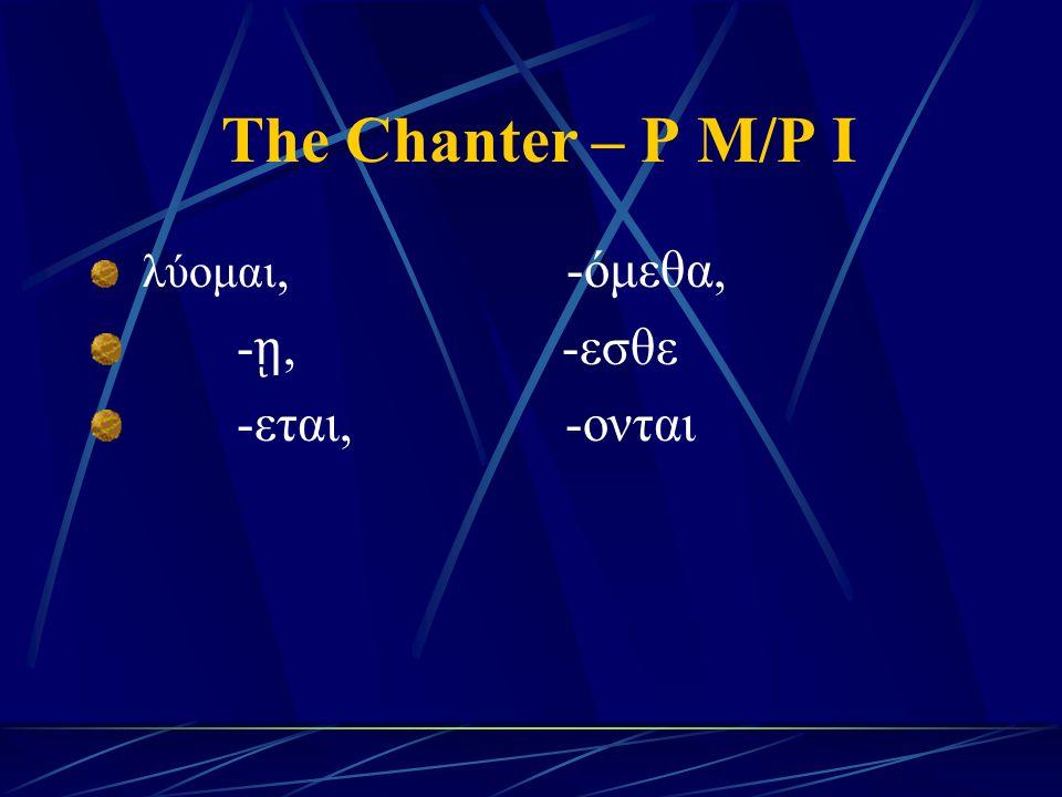 The Chanter – P M/P I λύομαι, -όμεθα, - ῃ, -εσθε -εται, -ονται