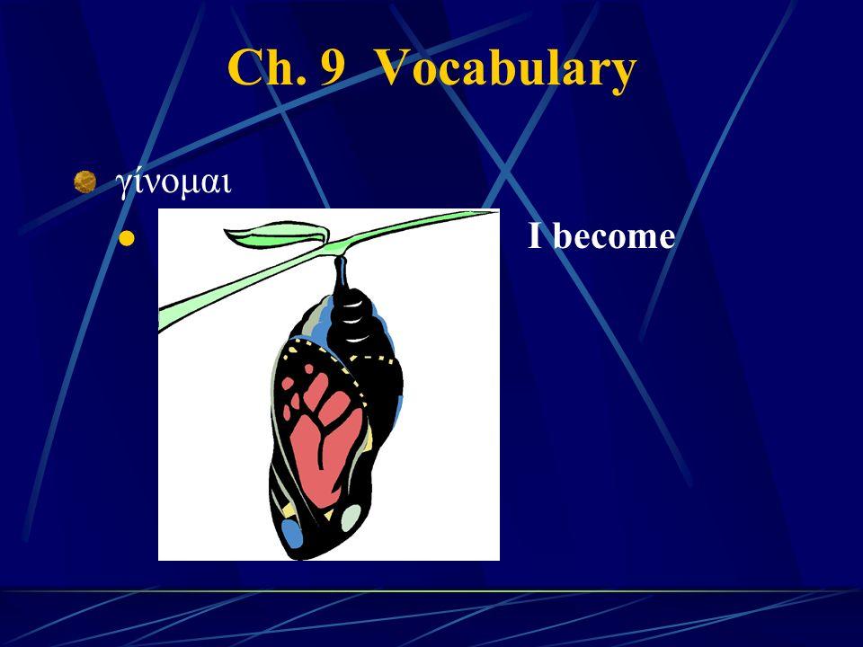 Ch. 9 Vocabulary γίνομαι I become