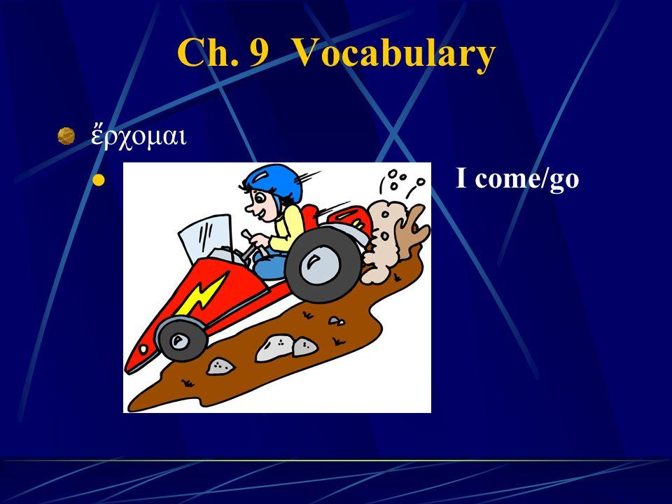 Ch. 9 Vocabulary ἔ ρχομαι I come/go