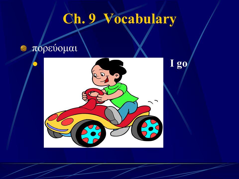 Ch. 9 Vocabulary πορεύομαι I go