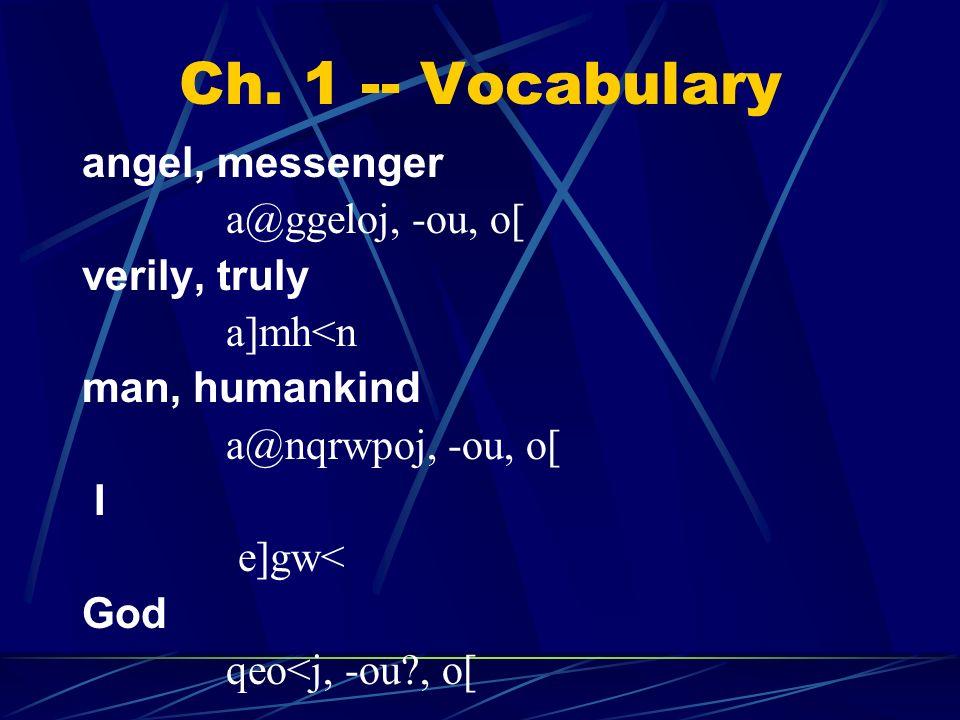 Ch. 1 -- Vocabulary angel, messenger a@ggeloj, -ou, o[ verily, truly a]mh<n man, humankind a@nqrwpoj, -ou, o[ I e]gw< God qeo<j, -ou?, o[