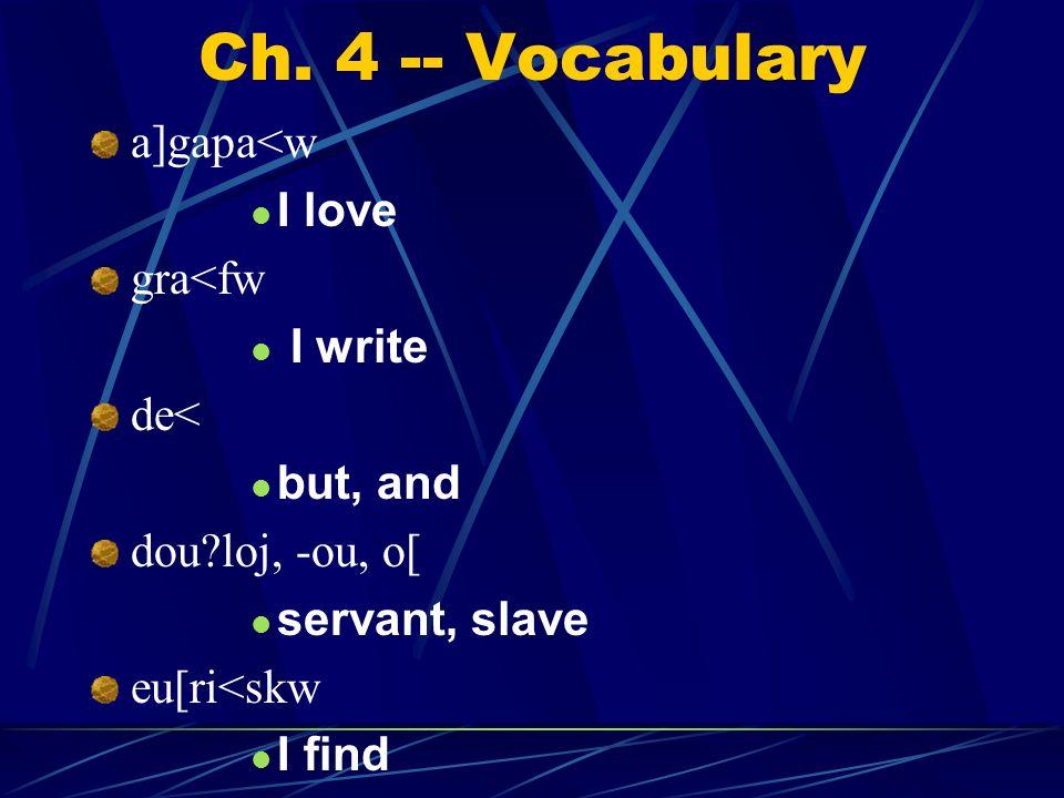 Ch. 4 -- Vocabulary a]gapa<w I love gra<fw I write de< but, and dou?loj, -ou, o[ servant, slave eu[ri<skw I find