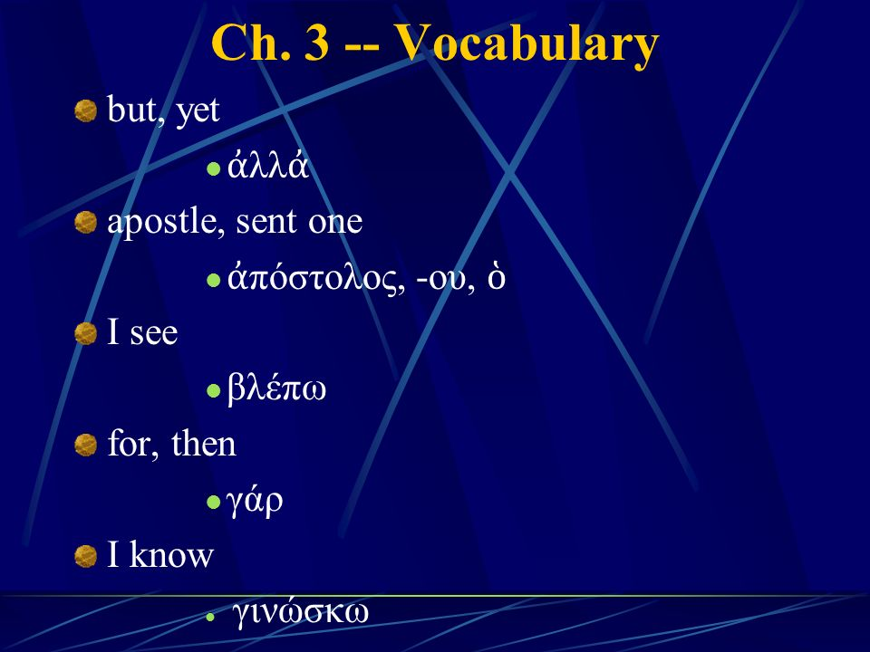 Ch. 3 -- Vocabulary but, yet ἀ λλ ἀ apostle, sent one ἀ πόστολος, -ου, ὁ I see βλέπω for, then γάρ I know γινώσκω
