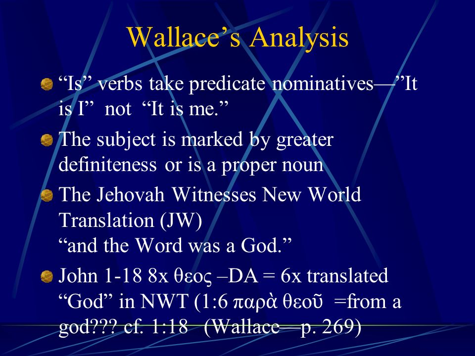 Wallace's Analysis Is verbs take predicate nominatives— It is I not It is me. The subject is marked by greater definiteness or is a proper noun The Jehovah Witnesses New World Translation (JW) and the Word was a God. John 1-18 8x θεος –DA = 6x translated God in NWT (1:6 παρ ὰ θεο ῦ =from a god??.