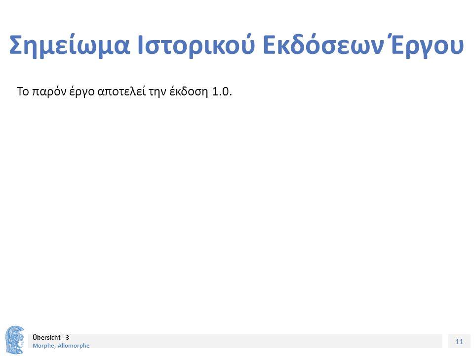 11 Übersicht - 3 Morphe, Allomorphe Σημείωμα Ιστορικού Εκδόσεων Έργου Το παρόν έργο αποτελεί την έκδοση 1.0.