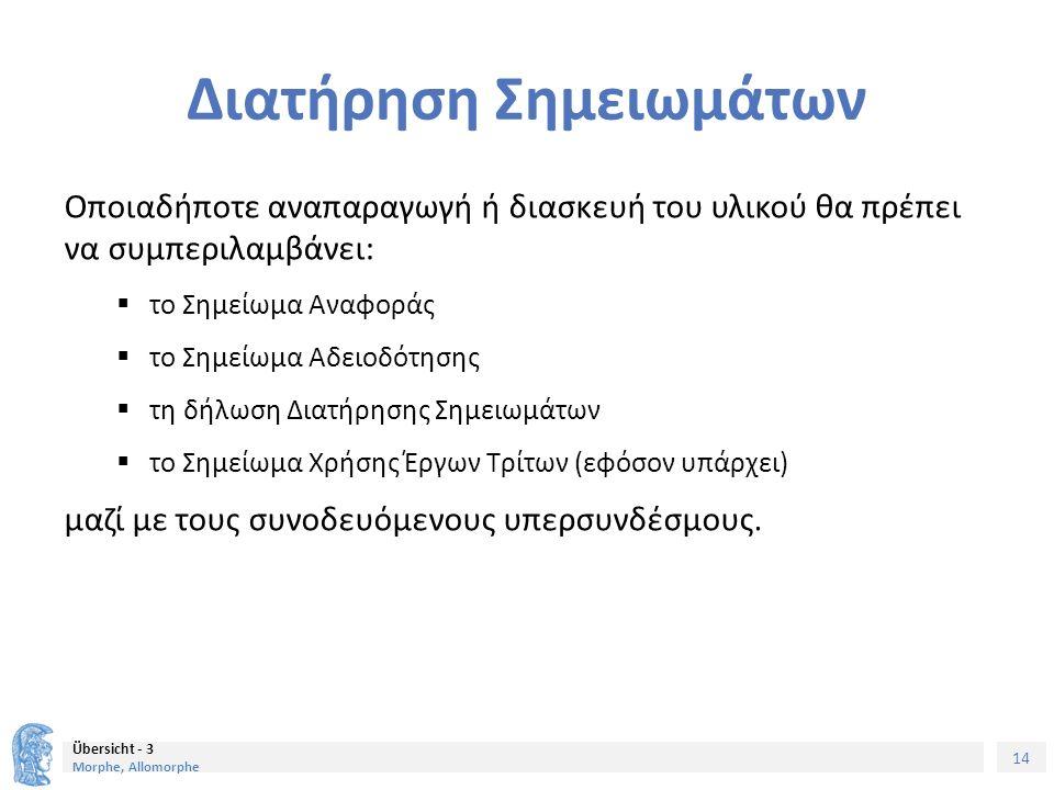 14 Übersicht - 3 Morphe, Allomorphe Διατήρηση Σημειωμάτων Οποιαδήποτε αναπαραγωγή ή διασκευή του υλικού θα πρέπει να συμπεριλαμβάνει:  το Σημείωμα Αναφοράς  το Σημείωμα Αδειοδότησης  τη δήλωση Διατήρησης Σημειωμάτων  το Σημείωμα Χρήσης Έργων Τρίτων (εφόσον υπάρχει) μαζί με τους συνοδευόμενους υπερσυνδέσμους.