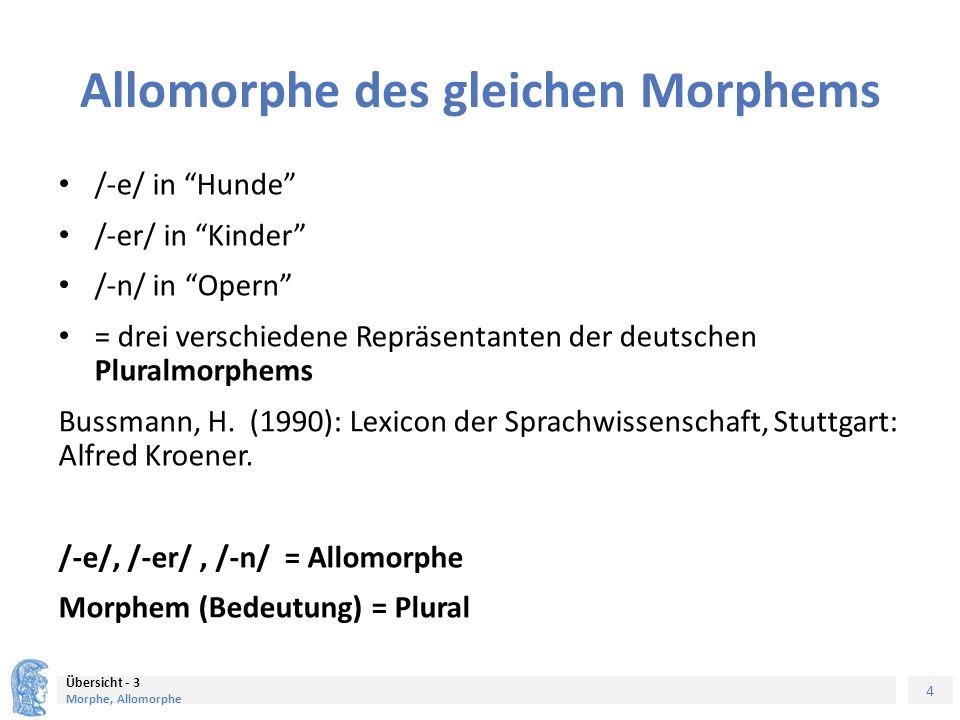 4 Übersicht - 3 Morphe, Allomorphe Allomorphe des gleichen Morphems /-e/ in Hunde /-er/ in Kinder /-n/ in Opern = drei verschiedene Repräsentanten der deutschen Pluralmorphems Bussmann, H.