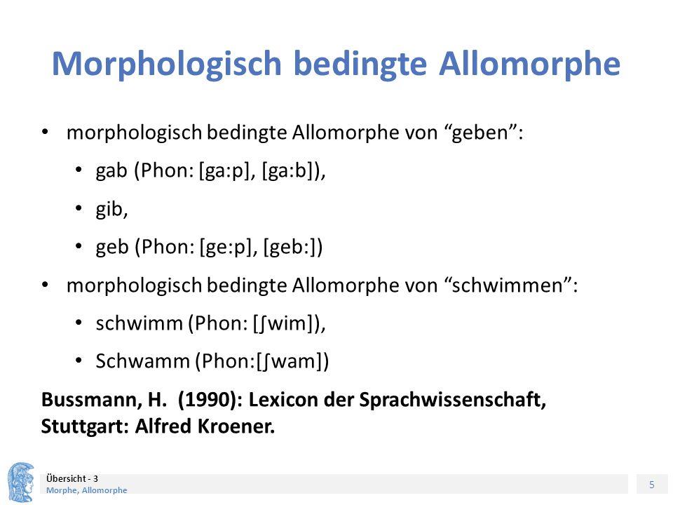 5 Übersicht - 3 Morphe, Allomorphe Morphologisch bedingte Allomorphe morphologisch bedingte Allomorphe von geben : gab (Phon: [ga:p], [ga:b]), gib, geb (Phon: [ge:p], [geb:]) morphologisch bedingte Allomorphe von schwimmen : schwimm (Phon: [∫wim]), Schwamm (Phon:[∫wam]) Bussmann, H.