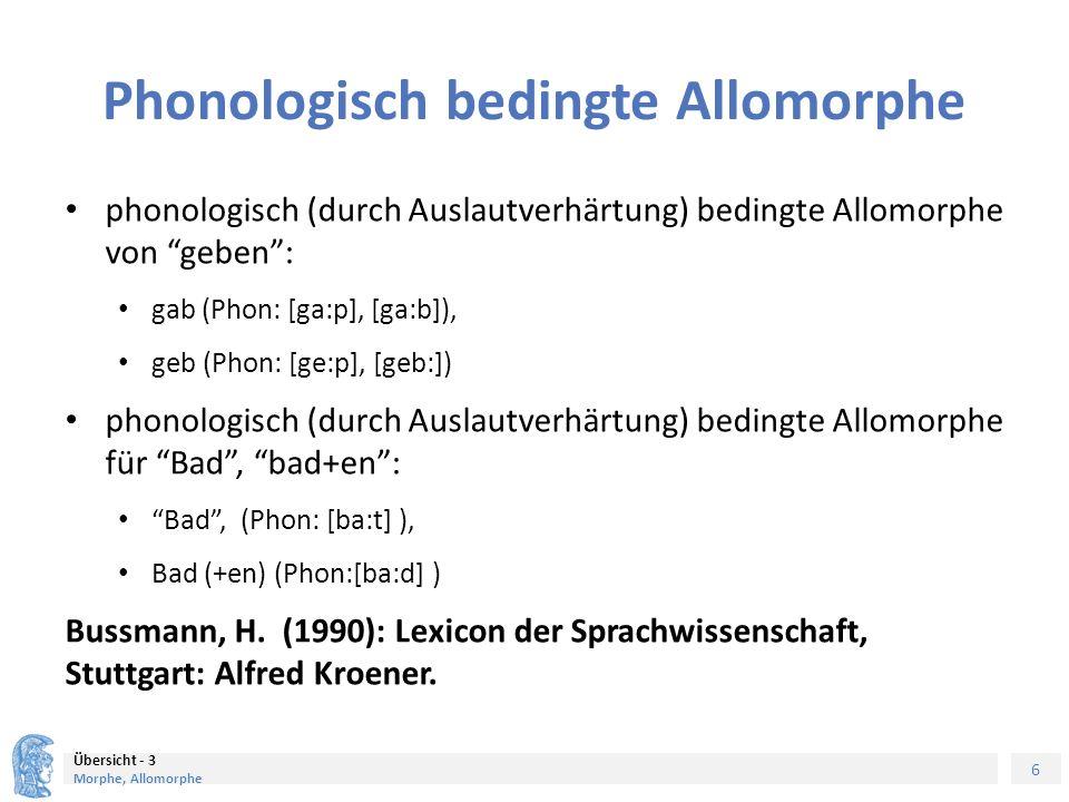 6 Übersicht - 3 Morphe, Allomorphe Phonologisch bedingte Allomorphe phonologisch (durch Auslautverhärtung) bedingte Allomorphe von geben : gab (Phon: [ga:p], [ga:b]), geb (Phon: [ge:p], [geb:]) phonologisch (durch Auslautverhärtung) bedingte Allomorphe für Bad , bad+en : Bad , (Phon: [ba:t] ), Bad (+en) (Phon:[ba:d] ) Bussmann, H.