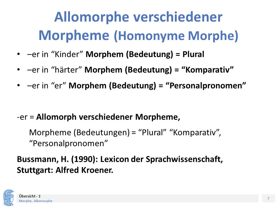7 Übersicht - 3 Morphe, Allomorphe Allomorphe verschiedener Morpheme (Homonyme Morphe) –er in Kinder Morphem (Bedeutung) = Plural –er in härter Morphem (Bedeutung) = Komparativ –er in er Morphem (Bedeutung) = Personalpronomen -er = Allomorph verschiedener Morpheme, Morpheme (Bedeutungen) = Plural Komparativ , Personalpronomen Bussmann, H.