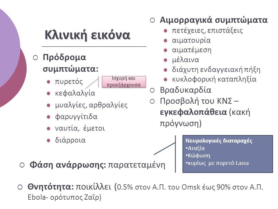 Κλινική εικόνα  Πρόδρομα συμπτώματα: πυρετός κεφαλαλγία μυαλγίες, αρθραλγίες φαρυγγίτιδα ναυτία, έμετοι διάρροια  Αιμορραγικά συμπτώματα πετέχειες, επιστάξεις αιματουρία αιματέμεση μέλαινα διάχυτη ενδαγγειακή πήξη κυκλοφορική καταπληξία  Βραδυκαρδία  Προσβολή του ΚΝΣ – εγκεφαλοπάθεια (κακή πρόγνωση)  Φάση ανάρρωσης: παρατεταμένη Ισχυρή και προεξάρχουσα Νευρολογικές διαταραχές Αταξία Κώφωση κυρίως με πυρετό Lassa  Θνητότητα: ποικίλλει ( 0.5% στον Α.Π.