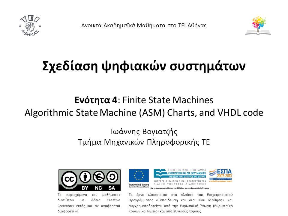 Σχεδίαση ψηφιακών συστημάτων Ενότητα 4: Finite State Machines Algorithmic State Machine (ASM) Charts, and VHDL code Ιωάννης Βογιατζής Τμήμα Μηχανικών Πληροφορικής ΤΕ Ανοικτά Ακαδημαϊκά Μαθήματα στο ΤΕΙ Αθήνας Το περιεχόμενο του μαθήματος διατίθεται με άδεια Creative Commons εκτός και αν αναφέρεται διαφορετικά Το έργο υλοποιείται στο πλαίσιο του Επιχειρησιακού Προγράμματος «Εκπαίδευση και Δια Βίου Μάθηση» και συγχρηματοδοτείται από την Ευρωπαϊκή Ένωση (Ευρωπαϊκό Κοινωνικό Ταμείο) και από εθνικούς πόρους.