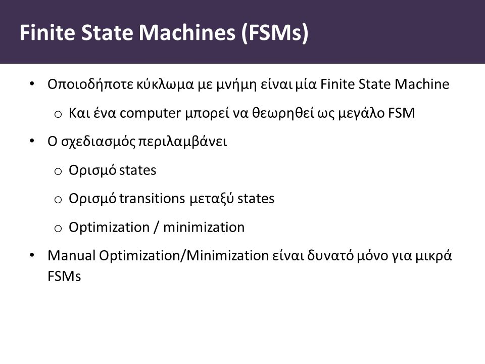 Finite State Machines (FSMs) Οποιοδήποτε κύκλωμα με μνήμη είναι μία Finite State Machine o Και ένα computer μπορεί να θεωρηθεί ως μεγάλο FSM Ο σχεδιασμός περιλαμβάνει o Ορισμό states o Ορισμό transitions μεταξύ states o Optimization / minimization Manual Optimization/Minimization είναι δυνατό μόνο για μικρά FSMs