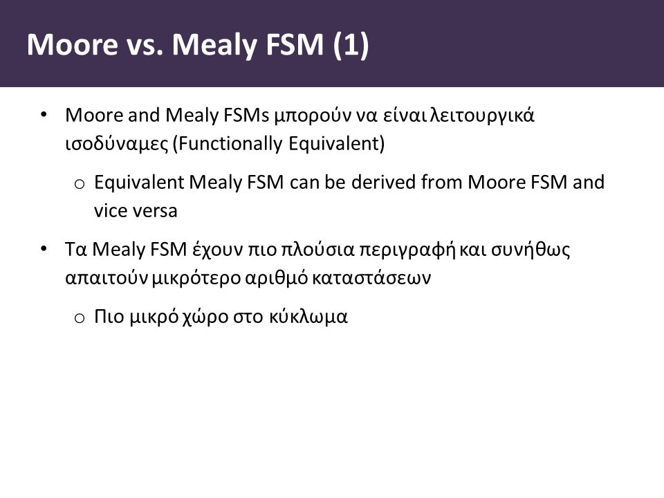 Moore vs. Mealy FSM (1) Moore and Mealy FSMs μπορούν να είναι λειτουργικά ισοδύναμες (Functionally Equivalent) o Equivalent Mealy FSM can be derived f