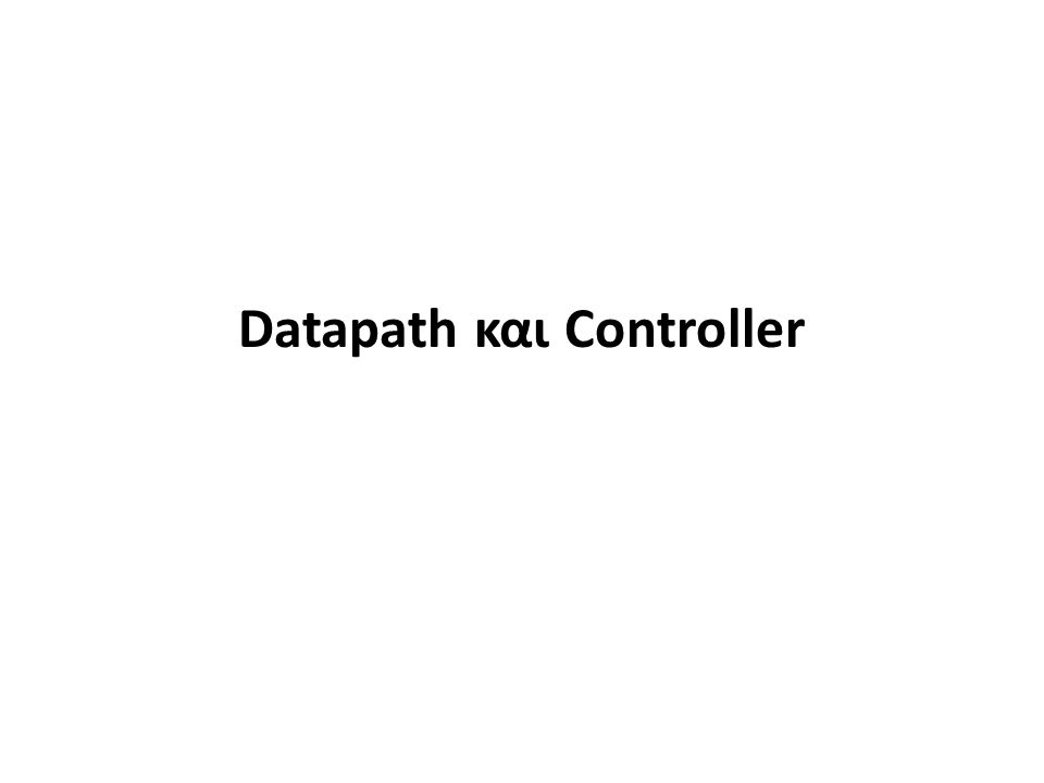 Datapath (Execution Unit) Controller (Control Unit) Data Inputs Data Outputs Control Inputs Control Outputs Control Signals Status Signals Δομή τυπικού ψηφιακού συστήματος