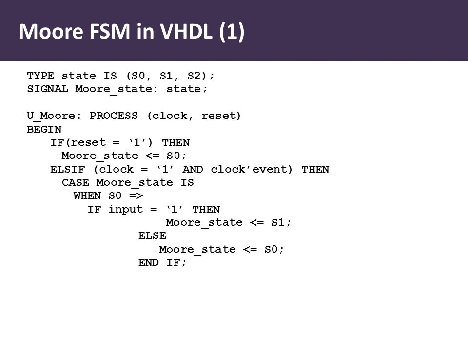Moore FSM in VHDL (1) TYPE state IS (S0, S1, S2); SIGNAL Moore_state: state; U_Moore: PROCESS (clock, reset) BEGIN IF(reset = '1') THEN Moore_state <= S0; ELSIF (clock = '1' AND clock'event) THEN CASE Moore_state IS WHEN S0 => IF input = '1' THEN Moore_state <= S1; ELSE Moore_state <= S0; END IF;